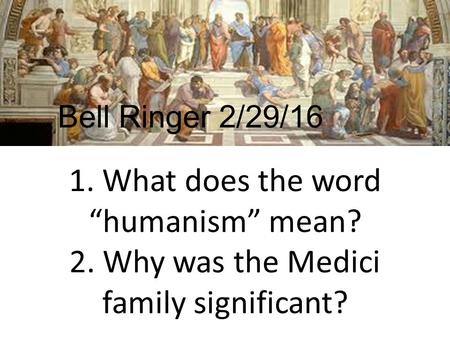 "1. What does the word ""humanism"" mean? 2. Why was the Medici family significant? Bell Ringer 2/29/16."
