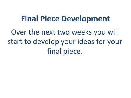 Final Piece Development Over the next two weeks you will start to develop your ideas for your final piece.