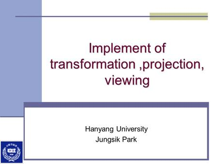 Implement of transformation,projection, viewing Hanyang University Jungsik Park.