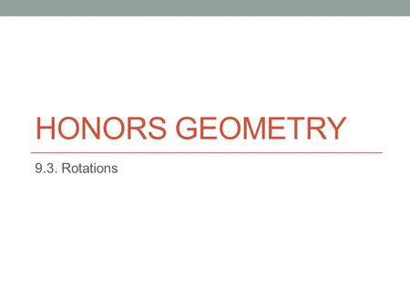 HONORS GEOMETRY 9.3. Rotations. Do Now: Complete the do now given to you when you entered class today.