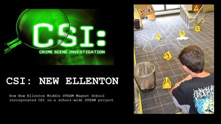 CSI: NEW ELLENTON How New Ellenton Middle STEAM Magnet School incorporated CSI in a school-wide STEAM project.