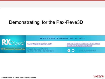Copyright © 2008 by Vatech Co.,LTD All Rights Reserved. Demonstrating for the Pax-Reve3D RX SOLUCIONES DE IMAGENOLOGÍA S.A. de C.V. Guadalajara, Jal. MÉXICO.