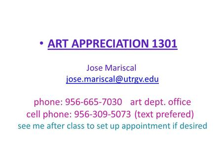 ART APPRECIATION 1301 Jose Mariscal phone: 956-665-7030 art dept. office cell phone: 956-309-5073 (text prefered) see me after.