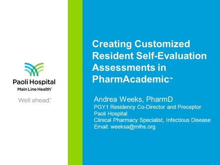 Creating Customized Resident Self-Evaluation Assessments in PharmAcademic TM Andrea Weeks, PharmD PGY1 Residency Co-Director and Preceptor Paoli Hospital.