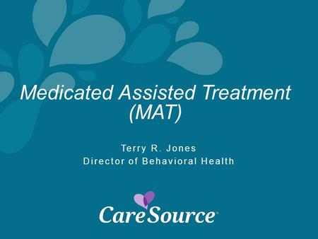 Medicated Assisted Treatment (MAT) Terry R. Jones Director of Behavioral Health.