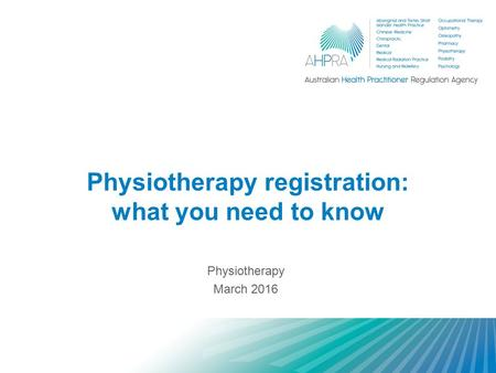 Physiotherapy registration: what you need to know Physiotherapy March 2016.