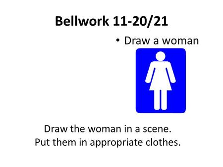 Bellwork 11-20/21 Draw a woman Draw the woman in a scene. Put them in appropriate clothes.