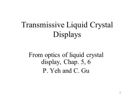 1 Transmissive Liquid Crystal Displays From optics of liquid crystal display, Chap. 5, 6 P. Yeh and C. Gu.