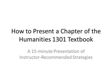 How to Present a Chapter of the Humanities 1301 Textbook A 15-minute Presentation of Instructor-Recommended Strategies.