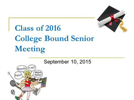 Class of 2016 College Bound Senior Meeting September 10, 2015.