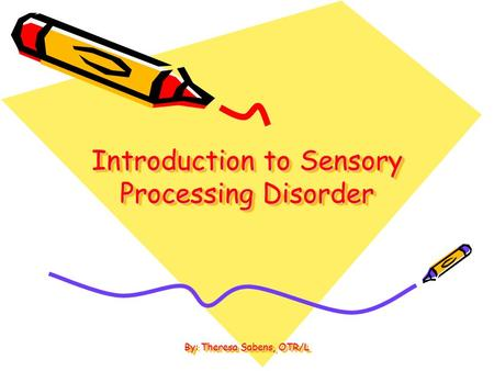 Introduction to Sensory Processing Disorder By: Theresa Sabens, OTR/L.