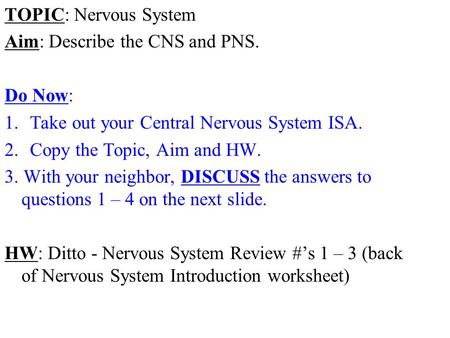 TOPIC: Nervous System Aim: Describe the CNS and PNS. Do Now: 1.Take out your Central Nervous System ISA. 2.Copy the Topic, Aim and HW. 3. With your neighbor,