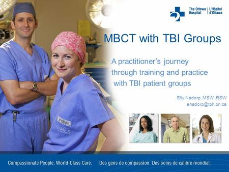 MBCT with TBI Groups A practitioner's journey through training and practice with TBI patient groups Elly Nadorp, MSW.,RSW