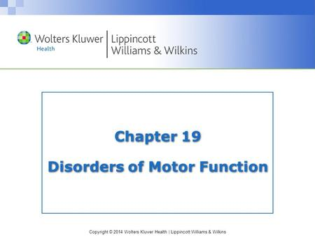 Copyright © 2014 Wolters Kluwer Health | Lippincott Williams & Wilkins Chapter 19 Disorders of Motor Function.