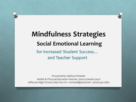 Mindfulness Strategies Social Emotional Learning Presented by Melissa Wheeler Health & Physical Education Teacher, Instructional Coach Jefferson High School,