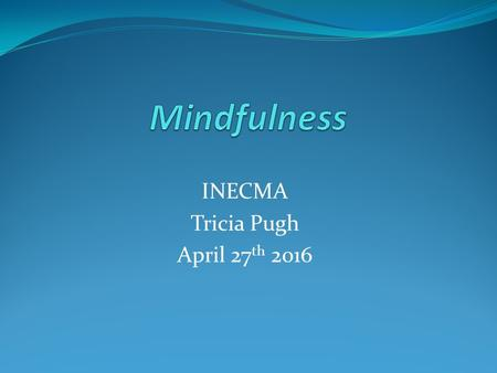 INECMA Tricia Pugh April 27 th 2016. What is Mindfulness Mindfulness is the returning of our attention to what we are doing in the present moment-Attention.