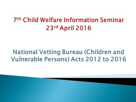 7 th Child Welfare Information Seminar 23 rd April 2016 National Vetting Bureau (Children and Vulnerable Persons) Acts 2012 to 2016.