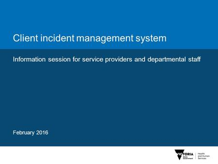 Client incident management system Information session for service providers and departmental staff February 2016.