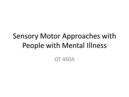 Sensory Motor Approaches with People with Mental Illness OT 460A.