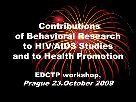 Contributions of Behavioral Research to HIV/AIDS Studies and to Health Promotion EDCTP workshop, Prague 23.October 2009.