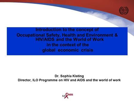 Dr. Sophia Kisting Director, ILO Programme on HIV and AIDS and the world of work Introduction to the concept of Occupational Safety, Health and Environment.
