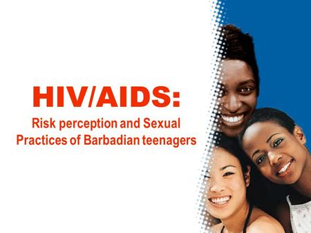 HIV/AIDS: Risk perception and Sexual Practices of Barbadian teenagers.
