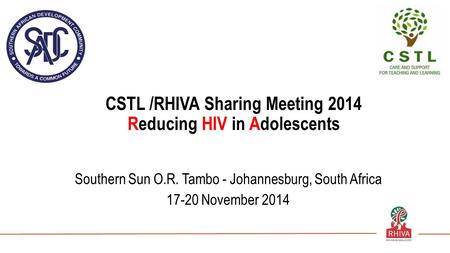 CSTL /RHIVA Sharing Meeting 2014 Reducing HIV in Adolescents Southern Sun O.R. Tambo - Johannesburg, South Africa 17-20 November 2014.
