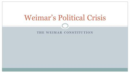 THE WEIMAR CONSTITUTION Weimar's Political Crisis.