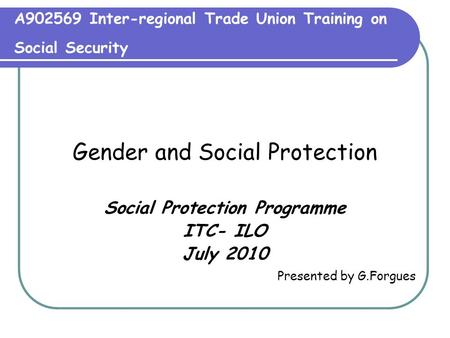 A902569 Inter-regional Trade Union Training on Social Security Gender and Social Protection Social Protection Programme ITC- ILO July 2010 Presented by.