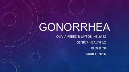GONORRHEA OLIVIA PEREZ & JAYSON HELMES SENIOR HEALTH 12 BLOCK 2B MARCH 2016.