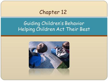 Chapter 12 Guiding Children's Behavior Helping Children Act Their Best.