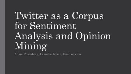 Twitter as a Corpus for Sentiment Analysis and Opinion Mining Adam Rosenberg, Leandra Irvine, Gus Logsdon.