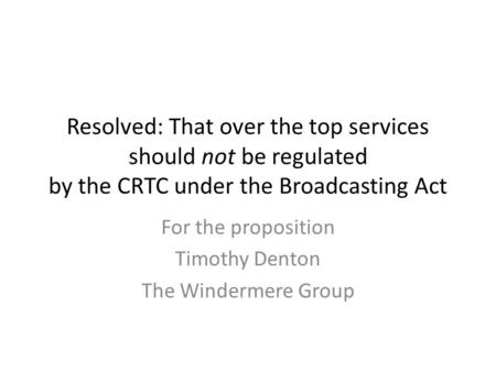 Resolved: That over the top services should not be regulated by the CRTC under the Broadcasting Act For the proposition Timothy Denton The Windermere Group.