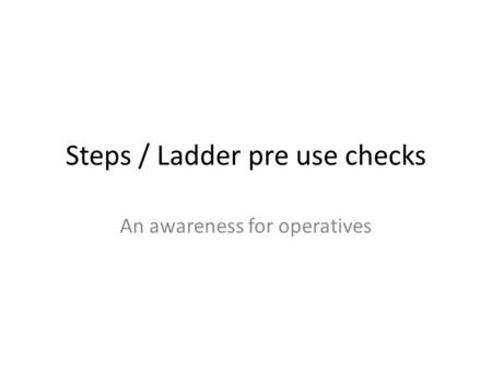 Steps / Ladder pre use checks An awareness for operatives.