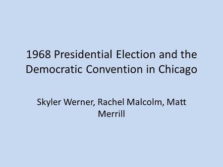 1968 Presidential Election and the Democratic Convention in Chicago Skyler Werner, Rachel Malcolm, Matt Merrill.