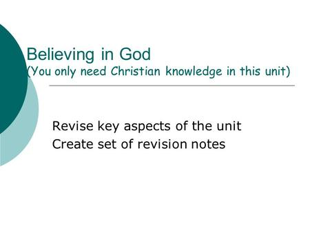 Believing in God (You only need Christian knowledge in this unit) Revise key aspects of the unit Create set of revision notes.