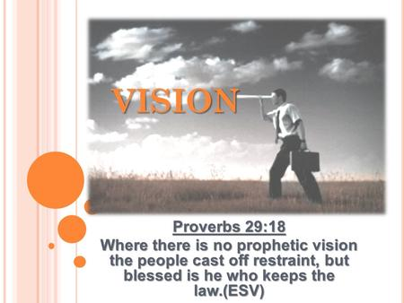 Proverbs 29:18 Where there is no prophetic vision the people cast off restraint, but blessed is he who keeps the law.(ESV) VISION.
