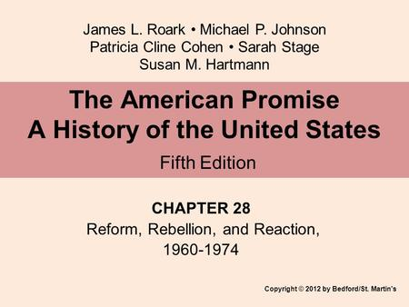 James L. Roark Michael P. Johnson Patricia Cline Cohen Sarah Stage Susan M. Hartmann CHAPTER 28 Reform, Rebellion, and Reaction, 1960-1974 The American.