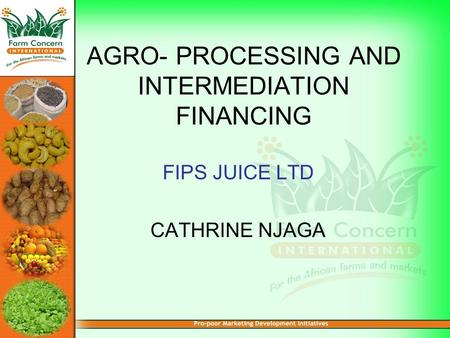 AGRO- PROCESSING AND INTERMEDIATION FINANCING FIPS JUICE LTD CATHRINE NJAGA.