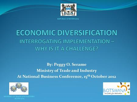 By: Peggy O. Serame Ministry of Trade and Industry At National Business Conference, 15 th October 2012 REPUBLIC OF BOTSWANA MINISTRY OF TRADE AND INDUSTRY.