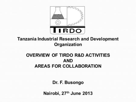 Tanzania Industrial Research and Development Organization OVERVIEW OF TIRDO R&D ACTIVITIES AND AREAS FOR COLLABORATION Dr. F. Busongo Nairobi, 27 th June.