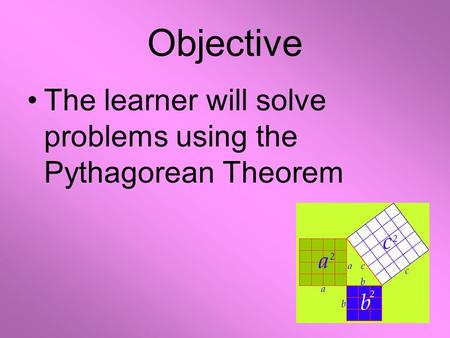 Objective The learner will solve problems using the Pythagorean Theorem.