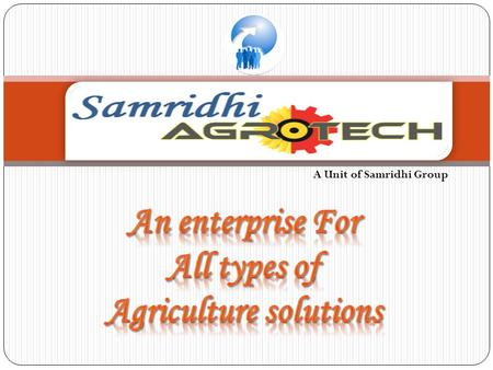 A Unit of Samridhi Group. The Samridhi Agrotech's close linkage to rural India and agriculture is almost as old as the company itself. Our agribusiness.