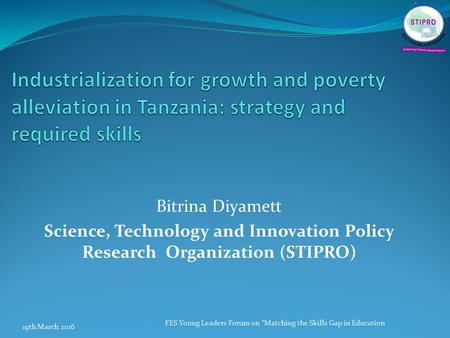 "Bitrina Diyamett Science, Technology and Innovation Policy Research Organization (STIPRO) 19th March 2016 FES Young Leaders Forum on ""Matching the Skills."
