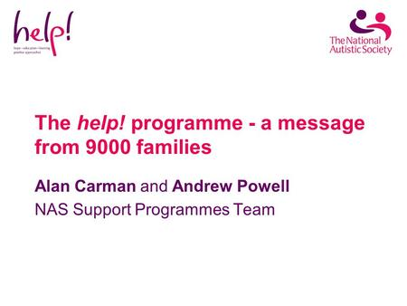 The help! programme - a message from 9000 families Alan Carman and Andrew Powell NAS Support Programmes Team.