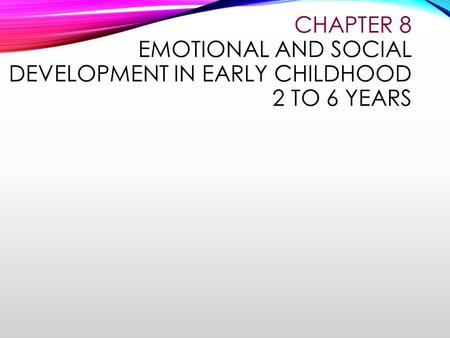 CHAPTER 8 EMOTIONAL AND SOCIAL DEVELOPMENT IN EARLY CHILDHOOD 2 TO 6 YEARS.