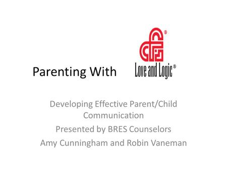 Parenting With Developing Effective Parent/Child Communication Presented by BRES Counselors Amy Cunningham and Robin Vaneman.