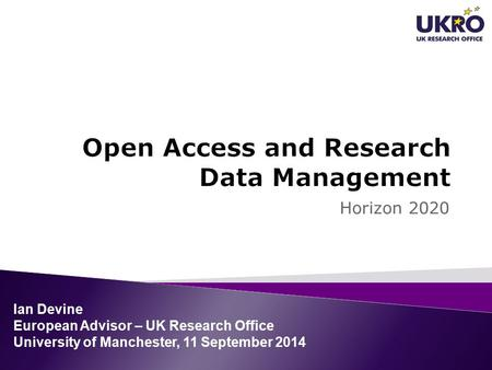 Horizon 2020 Ian Devine European Advisor – UK Research Office University of Manchester, 11 September 2014.