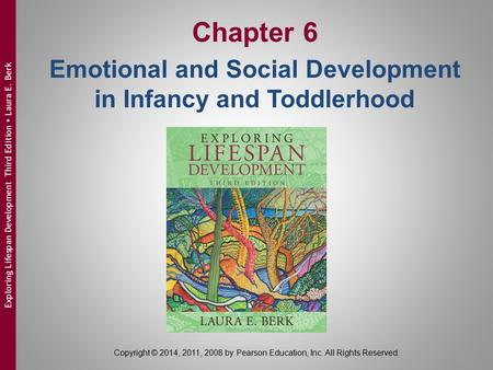 Copyright © 2014, 2011, 2008 by Pearson Education, Inc. All Rights Reserved. Exploring Lifespan Development Third Edition  Laura E. Berk Chapter 6 Emotional.