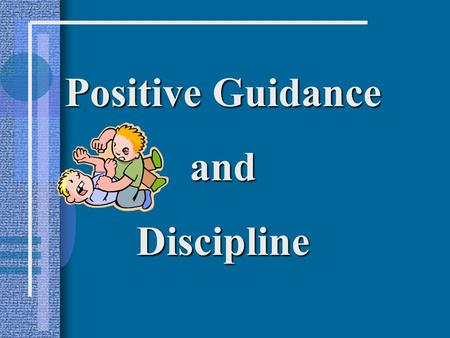 Positive Guidance andDiscipline. Reasons for Misbehavior Stage of Growth: the child is behaving in a normal manner for the stage of growth he/she is in:
